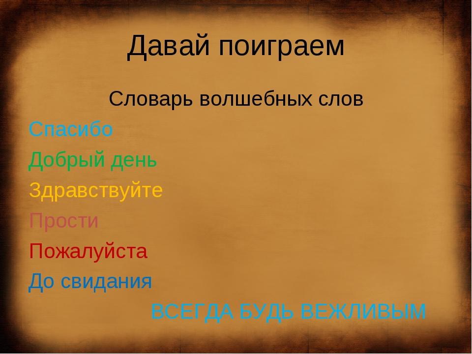 Давай поиграем Словарь волшебных слов Спасибо Добрый день Здравствуйте Прости...