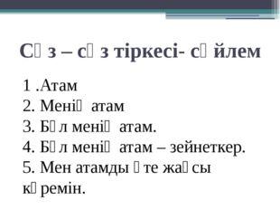 Сөз – сөз тіркесі- сөйлем 1 .Атам 2. Менің атам 3. Бұл менің атам. 4. Бұл мен