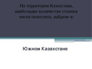 Южном Казахстане На территории Казахстана, наибольшее количество стоянок эпо