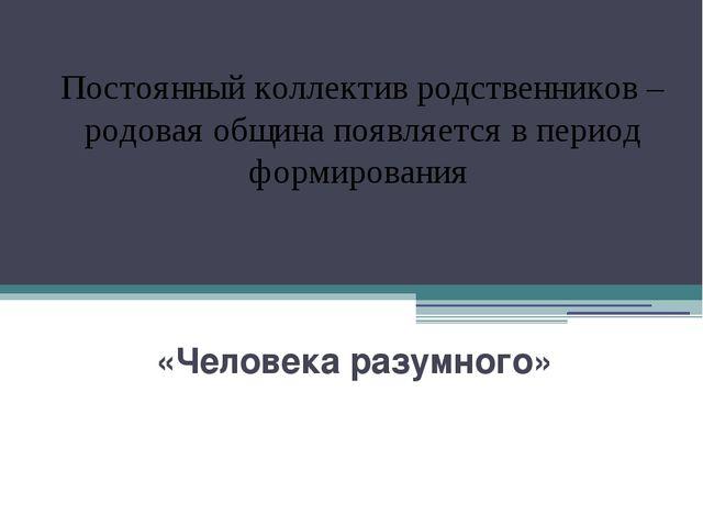 «Человека разумного» Постоянный коллектив родственников – родовая община поя...