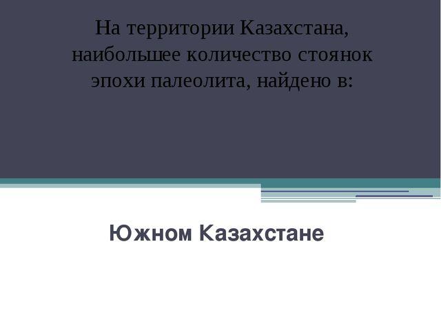 Южном Казахстане На территории Казахстана, наибольшее количество стоянок эпо...