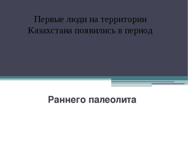 Раннего палеолита Первые люди на территории Казахстана появились в период