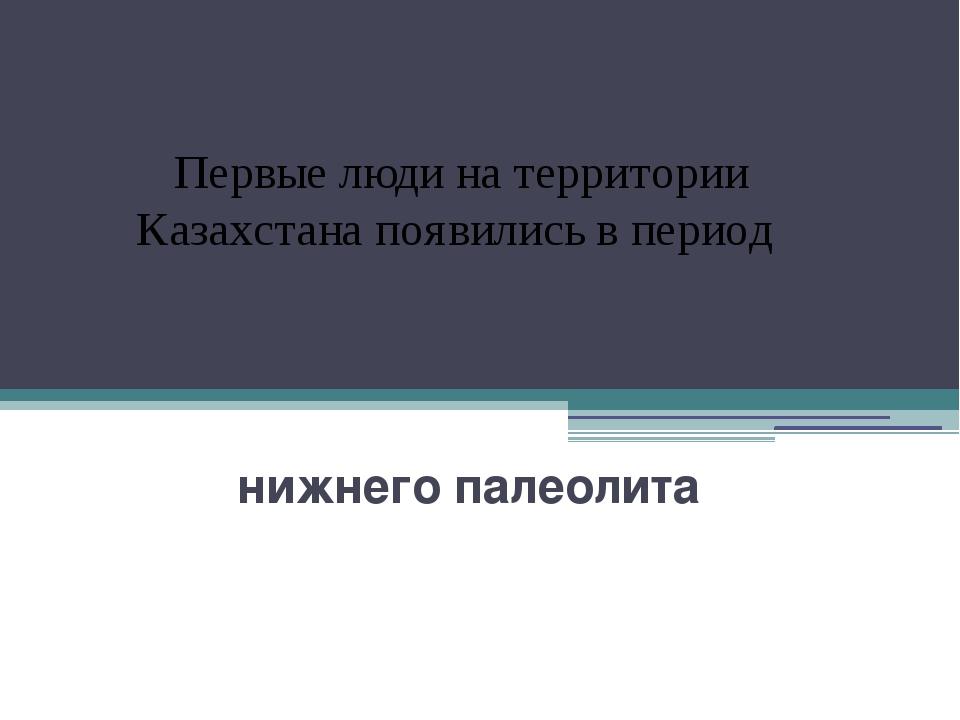 нижнего палеолита Первые люди на территории Казахстана появились в период
