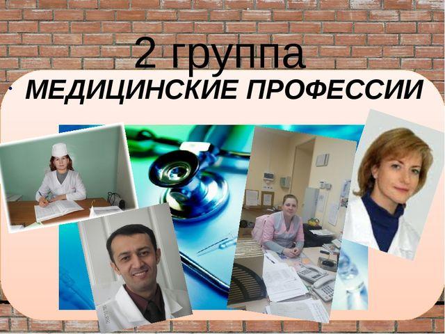 МЕДИЦИНСКИЕ ПРОФЕССИИ 2 группа