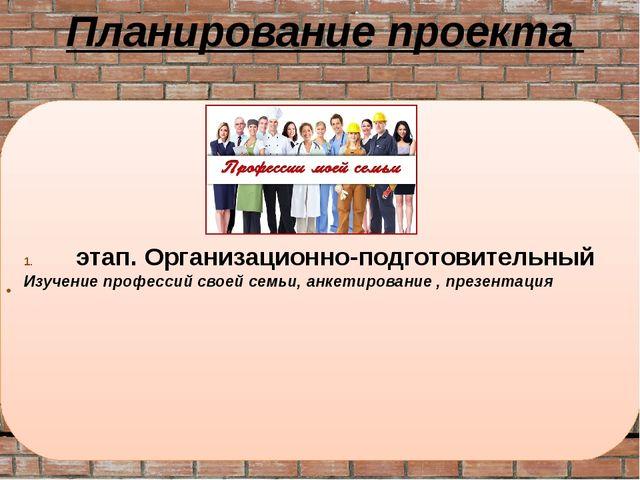 этап. Организационно-подготовительный Изучение профессий своей семьи, анкетир...