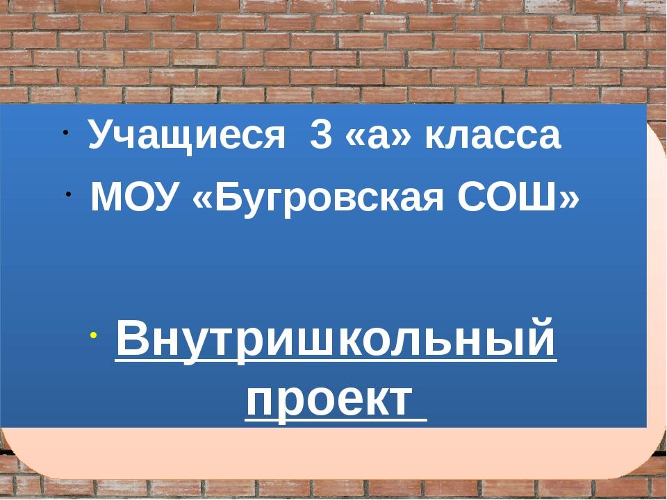 Учащиеся 3 «а» класса МОУ «Бугровская СОШ» Внутришкольный проект