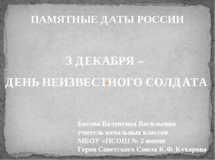 ПАМЯТНЫЕ ДАТЫ РОССИИ З ДЕКАБРЯ – ДЕНЬ НЕИЗВЕСТНОГО СОЛДАТА Ботова Валентина В