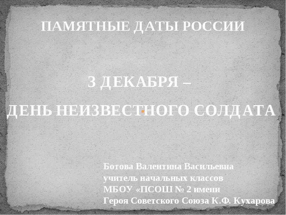 ПАМЯТНЫЕ ДАТЫ РОССИИ З ДЕКАБРЯ – ДЕНЬ НЕИЗВЕСТНОГО СОЛДАТА Ботова Валентина В...