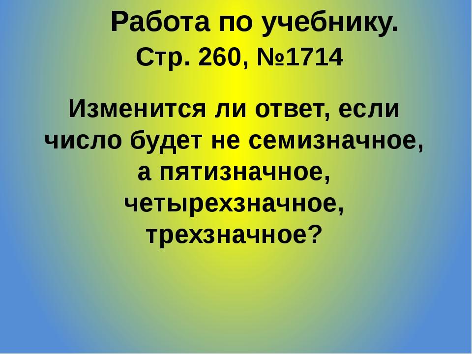 Стр. 260, №1714 Работа по учебнику. Изменится ли ответ, если число будет не с...