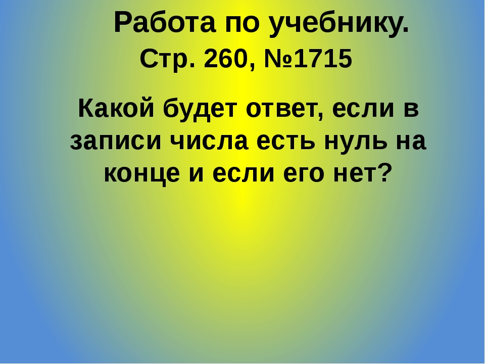 Стр. 260, №1715 Работа по учебнику. Какой будет ответ, если в записи числа ес...