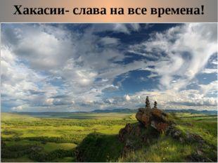 Хакасии- слава на все времена!