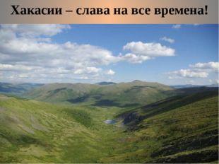 Хакасии – слава на все времена!