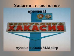 Хакасии - слава на все времена! музыка и слова М.Майер
