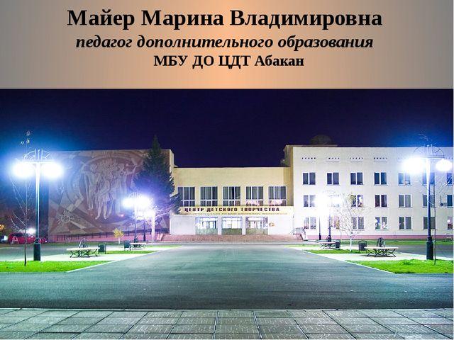 Майер Марина Владимировна педагог дополнительного образования МБУ ДО ЦДТ Абакан