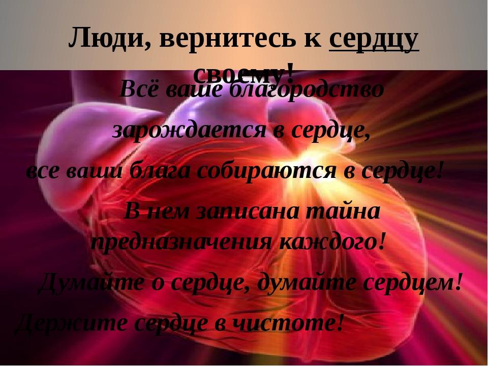 Люди, вернитесь к сердцу своему! Всё ваше благородство зарождается в сердце,...