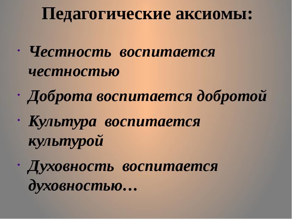 Педагогические аксиомы: Честность воспитается честностью Доброта воспитается...