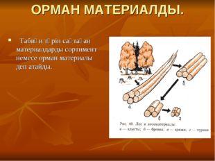 ОРМАН МАТЕРИАЛДЫ. Табиғи түрін сақтаған материалдарды сортимент немесе орман