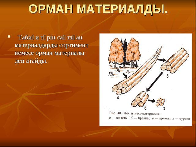 ОРМАН МАТЕРИАЛДЫ. Табиғи түрін сақтаған материалдарды сортимент немесе орман...