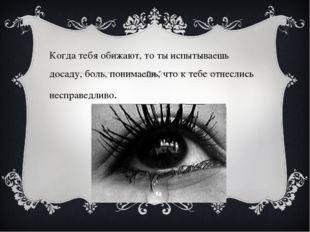 Когда тебя обижают, то ты испытываешь досаду, боль, понимаешь, что к тебе от