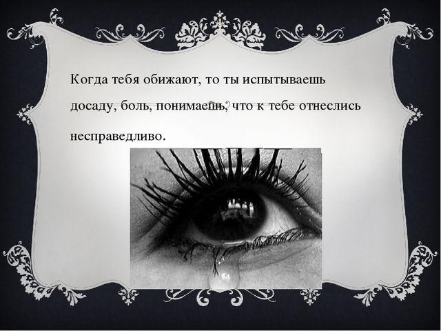 Когда тебя обижают, то ты испытываешь досаду, боль, понимаешь, что к тебе от...