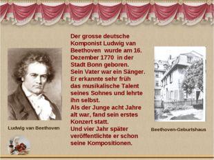 Der grosse deutsche Komponist Ludwig van Beethoven wurde am 16. Dezember 1770