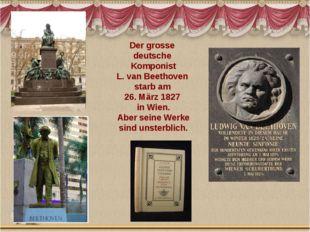 Der grosse deutsche Komponist L. van Beethoven starb am 26. März 1827 in Wien