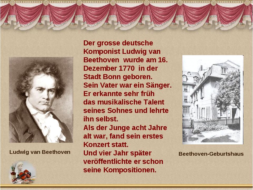 Der grosse deutsche Komponist Ludwig van Beethoven wurde am 16. Dezember 1770...