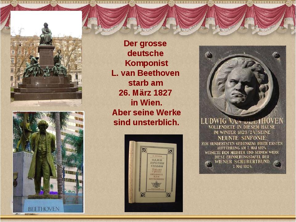 Der grosse deutsche Komponist L. van Beethoven starb am 26. März 1827 in Wien...