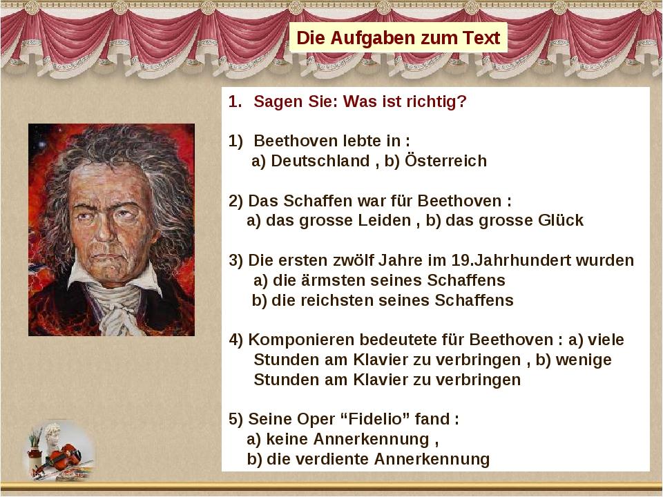 Die Aufgaben zum Text Sagen Sie: Was ist richtig? Beethoven lebte in : a) Deu...