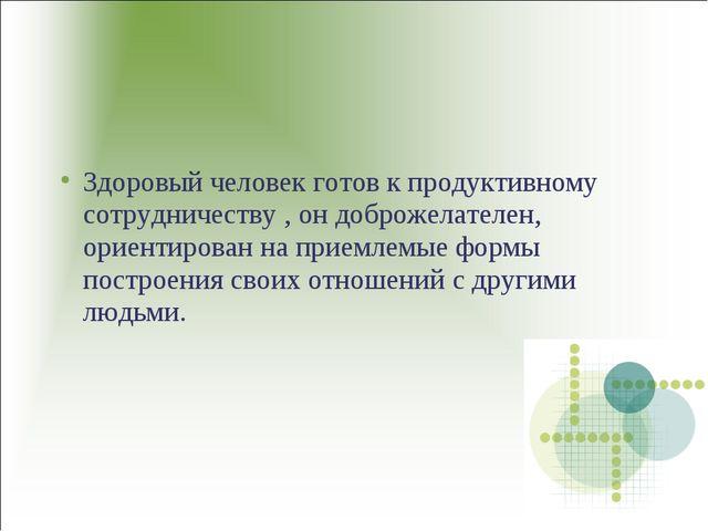 Здоровый человек готов к продуктивному сотрудничеству , он доброжелателен, ор...