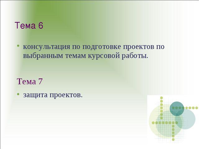 Тема 6 консультация по подготовке проектов по выбранным темам курсовой работы...