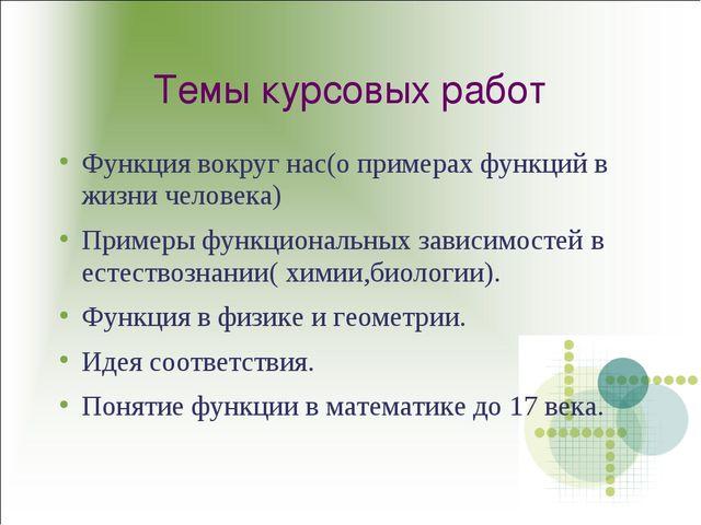 Темы курсовых работ Функция вокруг нас(о примерах функций в жизни человека) П...
