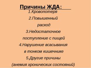 Причины ЖДА: 1.Кровопотеря 2.Повышенный расход 3.Недостаточное поступление с