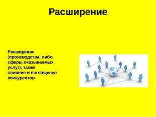 Расширение Расширение (производства, либо сферы оказываемых услуг), такжесли