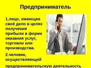 Предприниматель 1.лицо, имеющее своёделов целях получения прибыли в форме о
