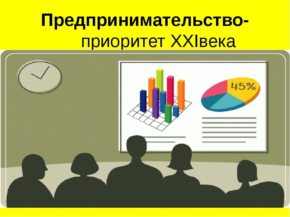 Предпринимательство- приоритет XXIвека
