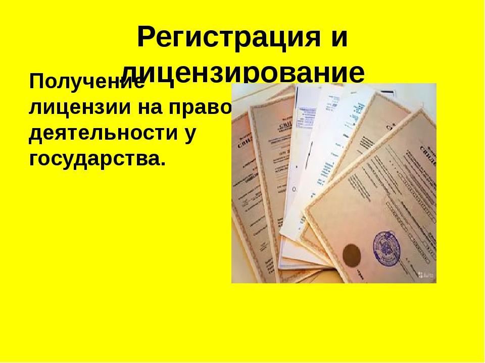 Регистрация и лицензирование Получениелицензиина право деятельности у госуд...