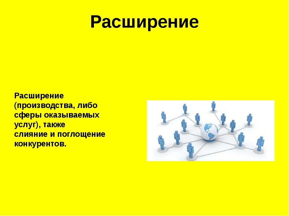 Расширение Расширение (производства, либо сферы оказываемых услуг), такжесли...