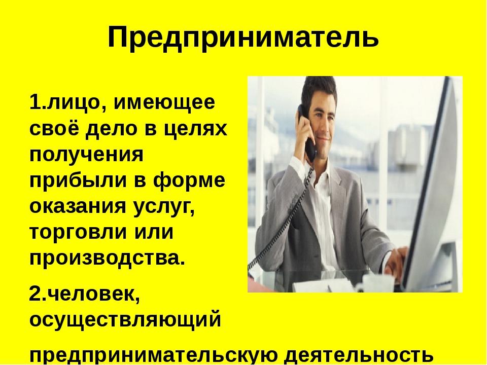 Предприниматель 1.лицо, имеющее своёделов целях получения прибыли в форме о...