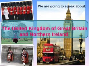 We are going to speak about: The United Kingdom of Great Britain and Northern
