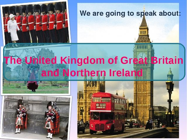 We are going to speak about: The United Kingdom of Great Britain and Northern...