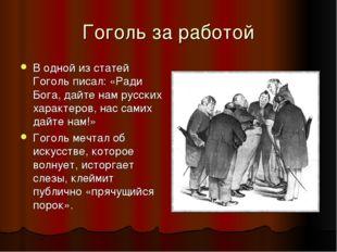 Гоголь за работой В одной из статей Гоголь писал: «Ради Бога, дайте нам русск