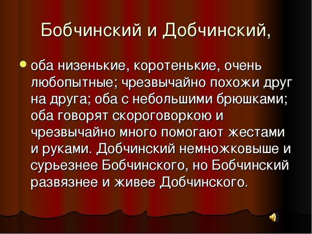 Бобчинский и Добчинский, оба низенькие, коротенькие, очень любопытные; чрезвы...