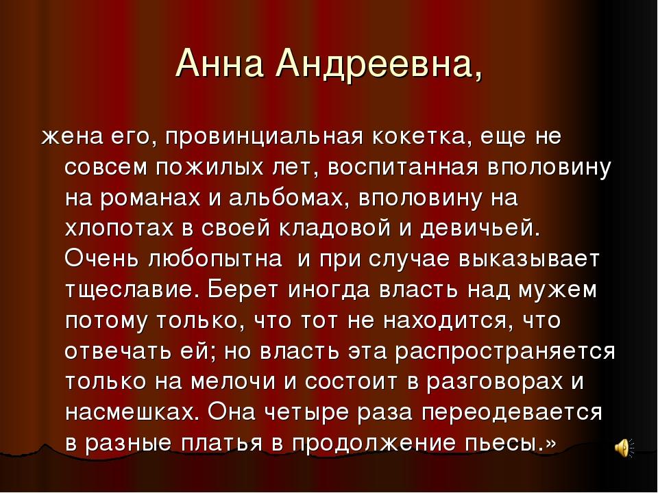 Анна Андреевна, жена его, провинциальная кокетка, еще не совсем пожилых лет,...