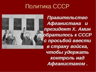 Политика СССР Правительство Афганистана и президент Х. Амин обратилось к СССР