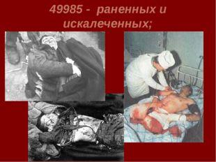 49985 - раненных и искалеченных;