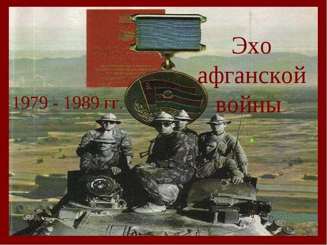 Эхо афганской войны . 1979 - 1989 гг.