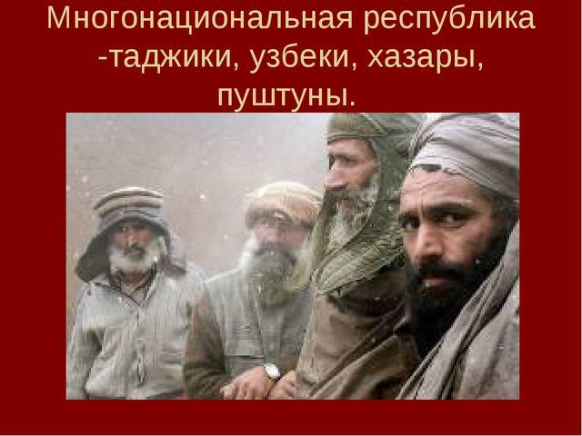 Многонациональная республика -таджики, узбеки, хазары, пуштуны.