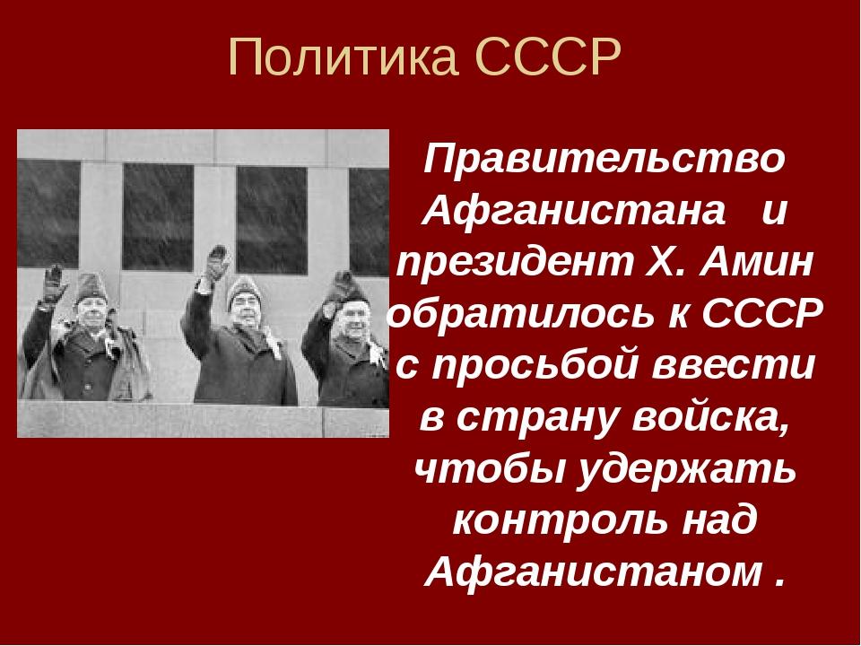 Политика СССР Правительство Афганистана и президент Х. Амин обратилось к СССР...