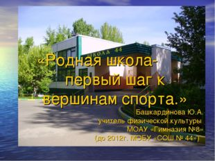 «Родная школа- первый шаг к вершинам спорта.» Башкардинова Ю.А. учитель физич